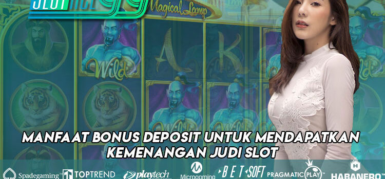 Manfaat Bonus Deposit Untuk Mendapatkan Kemenangan Judi Slot
